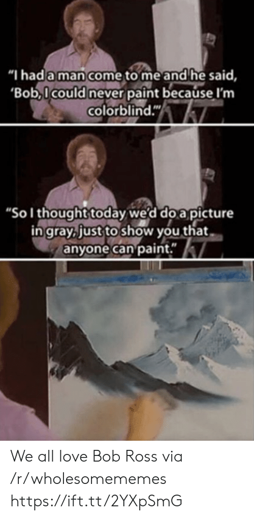 "Gray: ""I had a man come to me and he said,  'Bob,Icould never paint because I'm  colorblind.""  ""Sol thought today we'd do a picture  in gray, just to show you that  anyone can paint."" We all love Bob Ross via /r/wholesomememes https://ift.tt/2YXpSmG"