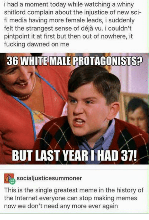 Making Meme: i had a moment today while watching a whiny  shitlord complain about the injustice of new sci-  fi media having more female leads, i suddenly  pintpoint it at first but then out of nowhere, it  fucking dawned on me  36 WHITE MALE PROTAGONISTsa  BUT LAST YEAR THAD 37!  socialjusticesummoner  This is the single greatest meme in the history of  the Internet everyone can stop making memes  now we don't need any more ever again