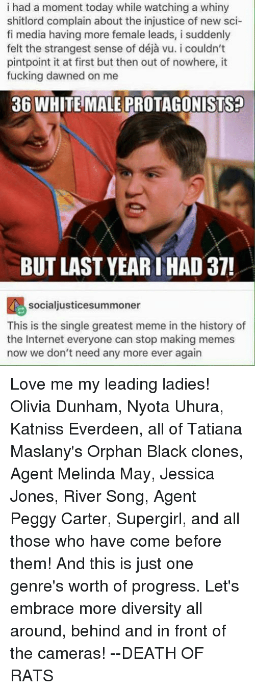 Making Meme: i had a moment today while watching a whiny  shitlord complain about the injustice of new sci-  fi media having more female leads, i suddenly  pintpoint it at first but then out of nowhere, it  fucking dawned on me  36 WHITE MALE PROTAGONISTS?  BUT LAST YEAR THAD 37!  socialjusticesummoner  This is the single greatest meme in the history of  the Internet everyone can stop making memes  now we don't need any more ever again Love me my leading ladies! Olivia Dunham, Nyota Uhura, Katniss Everdeen, all of Tatiana Maslany's Orphan Black clones, Agent Melinda May, Jessica Jones, River Song, Agent Peggy Carter, Supergirl, and all those who have come before them! And this is just one genre's worth of progress. Let's embrace more diversity all around, behind and in front of the cameras!  --DEATH OF RATS