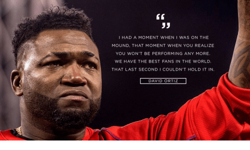 David Ortiz: I HAD A MOMENT WHEN I WAS ON THE  MOUND, THAT MOMENT WHEN YO REALIZE  YOU WON'T BE PERFORMING ANY MORE.  WE HAVE THE BEST FANS IN THE WORLD.  THAT LAST SECOND I COULDN'T HOLD IT IN  DAVID ORTIZ