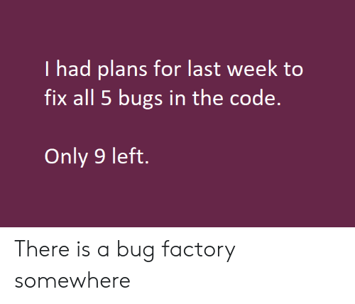 factory: I had plans for last week to  fix all 5 bugs in the code.  Only 9 left. There is a bug factory somewhere