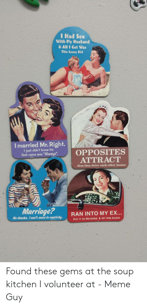 """I Volunteer Meme: I Had Sex  With My Husband  &All I Got Was  This Lousy Kid  I married Mr. Right.  I just didn't know his  first name was """"Always""""  OPPOSITES  ATTRACT  then they drive each other insane  Marriage?  RAN INTO MY EX...  No thanks. I can't mate in captivity  PUT IT IN REVERSE & HIT HIM AGAIN Found these gems at the soup kitchen I volunteer at - Meme Guy"""