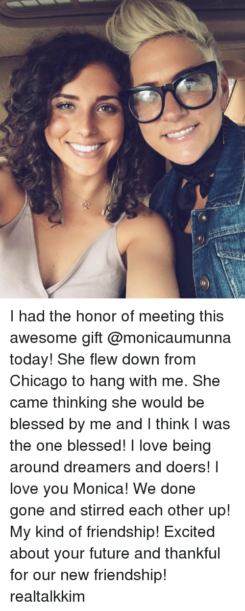 Blessed, Chicago, and Future: I had the honor of meeting this awesome gift @monicaumunna today! She flew down from Chicago to hang with me. She came thinking she would be blessed by me and I think I was the one blessed! I love being around dreamers and doers! I love you Monica! We done gone and stirred each other up! My kind of friendship! Excited about your future and thankful for our new friendship! realtalkkim