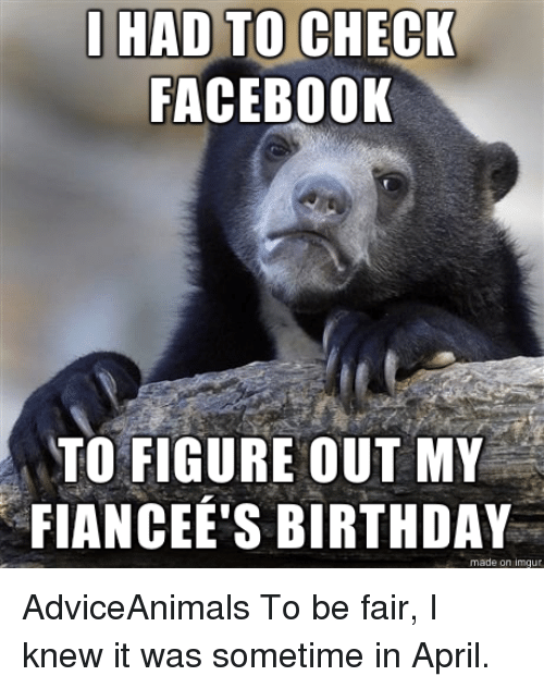 Memes, 🤖, and Fair: I HAD TO  CHECK  FACEBOOK  TO FIGURE OUT MY  FIANCEE'S BIRTHDAY  made on imgur AdviceAnimals To be fair, I knew it was sometime in April.
