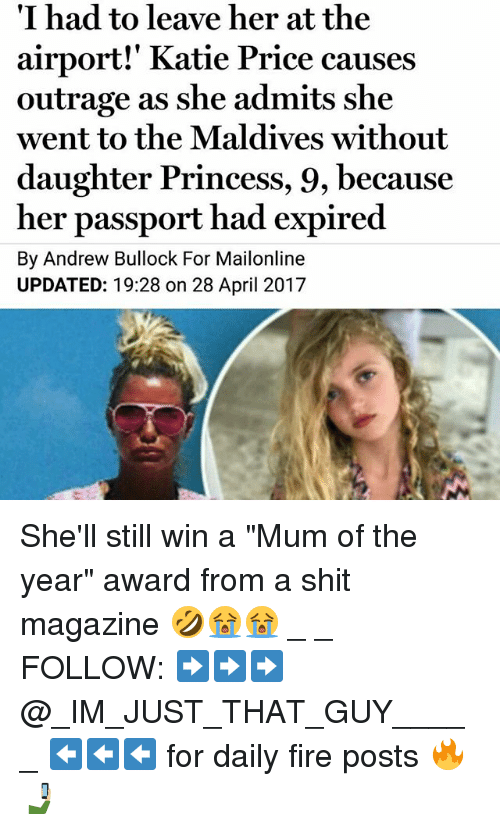 "Fire, Memes, and Shit: I had to leave her at the  airport!' Katie Price causes  outrage as she admits she  went to the Maldives without  daughter Princess, 9, because  her passport had expired  By Andrew  Bullock For Mailonline  UPDATED: 19:28 on 28 April 2017 She'll still win a ""Mum of the year"" award from a shit magazine 🤣😭😭 _ _ FOLLOW: ➡➡➡@_IM_JUST_THAT_GUY_____ ⬅⬅⬅ for daily fire posts 🔥🤳🏼"