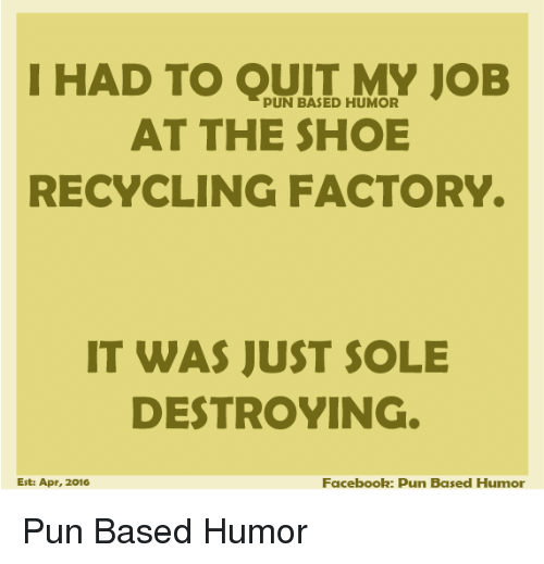 Facebook, Memes, and Puns: I HAD TO OUIT MY JOB  PUN BASED HUMOR  AT THE SHOE  RECYCLING FACTORY.  IT WAS JUST SOLE  DESTROYING  Facebook: pun Based Humor  Est: Apr, 2016 Pun Based Humor