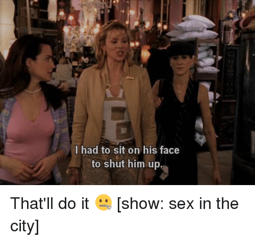 Memes, Sex, and 🤖: I had to sit on his face  to shut him up, That'll do it 🤐 [show: sex in the city]