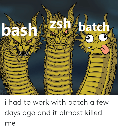 almost: i had to work with batch a few days ago and it almost killed me