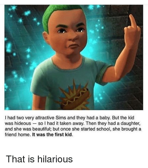 the first kid: I had two very attractive Sims and they had a baby. But the kid  was hideous so I had it taken away. Then they had a daughter,  and she was beautiful; but once she started school, she brought a  friend home. It was the first kid. That is hilarious