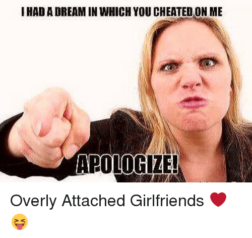 Attached Girlfriend: I HADA DREAM IN WHICH YOU CHEATEDON,ME  ROLOGIZE! Overly Attached Girlfriends ❤😝