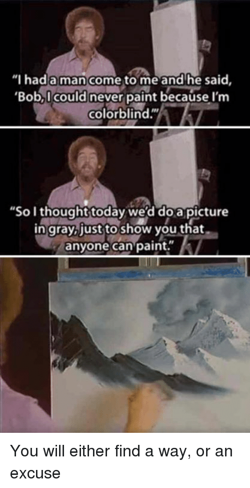 """Funny, Paint, and Today: """"I hada man come to me and he said,  Bob,I could never paint because I'm  colorblind.""""  """"So I thought today we'd doapicture  n gray just to show you that  anyone can paint."""" You will either find a way, or an excuse"""