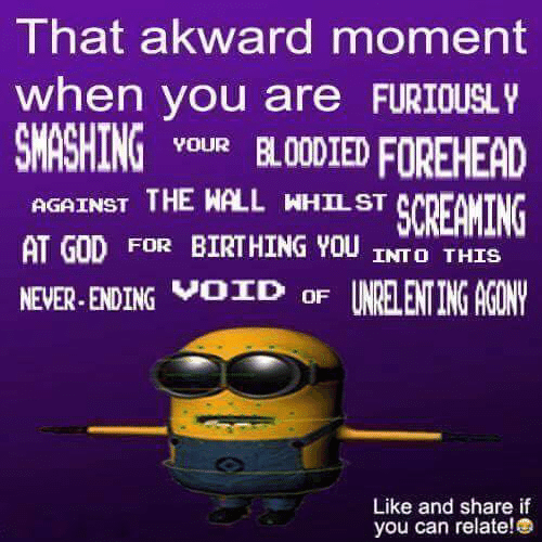 akward: I hat akward moment  when you are FURIOUSL  SMASHINGuR BLODIED FOREHEAD  AGAINST THE WALL WHILST  AT GOD FOR BIRTHING YOU INTO THIS  NEVER ENDING OD oF UNRELENTING AGONV  SCREAKING  Like and share if  you can relate!