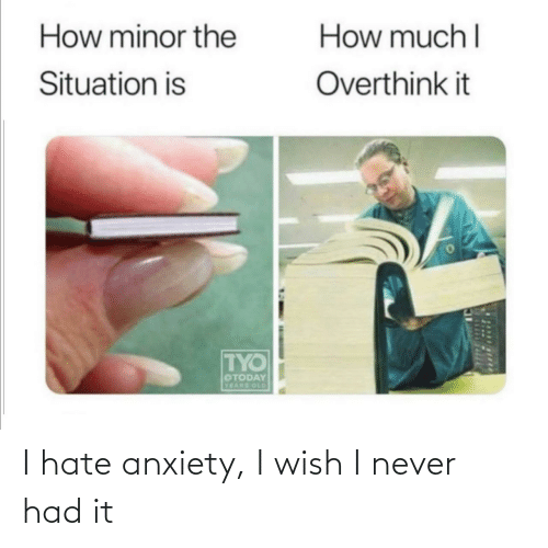 Anxiety: I hate anxiety, I wish I never had it
