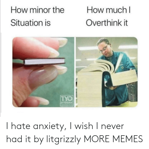 Anxiety: I hate anxiety, I wish I never had it by litgrizzly MORE MEMES