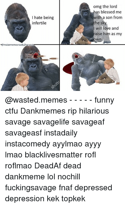 Wasted Meme: I hate being  infertile  maizememesready2harvest  omg the lord  as blessed me  with a son from  the sky  I will love and  raise him as my  Own @wasted.memes - - - - - funny ctfu Dankmemes rip hilarious savage savagelife savageaf savageasf instadaily instacomedy ayylmao ayyy lmao blacklivesmatter rofl roflmao DeadAf dead dankmeme lol nochill fuckingsavage fnaf depressed depression kek topkek
