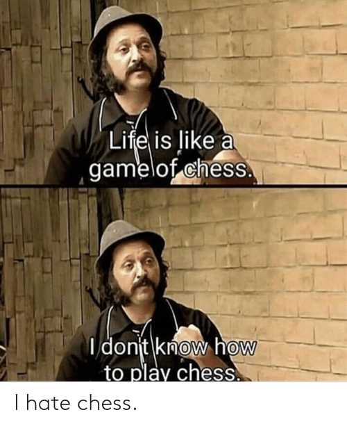Chess: I hate chess.