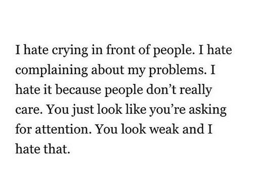 I Hate It: I hate crying in front of people. I hate  complaining about my problems. I  hate it because people don't really  care. You just look like you're asking  for attention. You look weak andI  hate that.