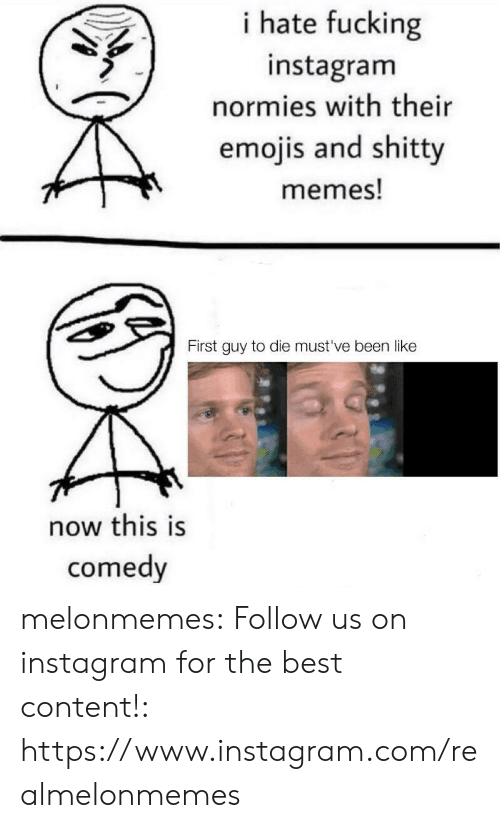 Emojis: i hate fucking  instagram  normies with their  emojis and shitty  memes!  First guy to die must've been like  now this is  comedy melonmemes:  Follow us on instagram for the best content!: https://www.instagram.com/realmelonmemes