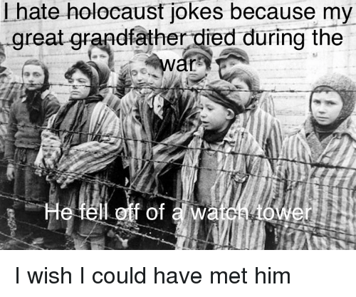 holocaust jokes: I hate holocaust jokes because my  great qrandfather died during the  l off of a wa