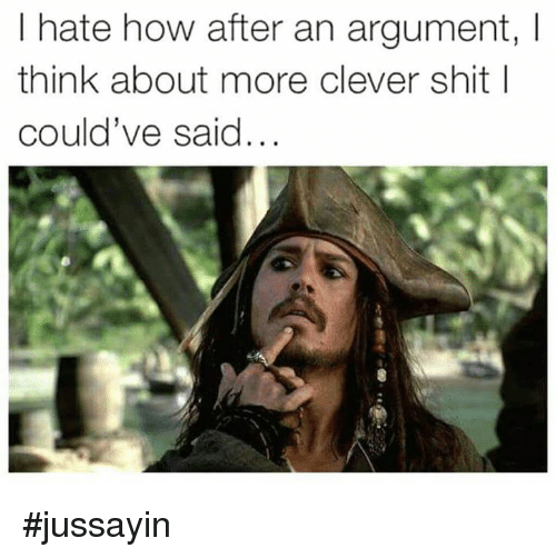 Dank, Shit, and 🤖: I hate how after an argument, I  think about more clever shit l  could've said... #jussayin