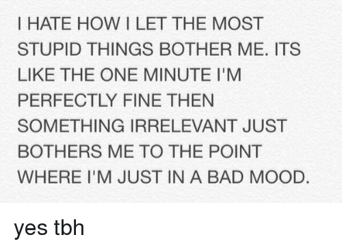 Bad, Mood, and Tbh: I HATE HOW I LET THE MOST  STUPID THINGS BOTHER ME. ITS  LIKE THE ONE MINUTE l'M  PERFECTLY FINE THEN  SOMETHING IRRELEVANT JUST  BOTHERS ME TO THE POINT  WHERE I'M JUST IN A BAD MOOD. yes tbh