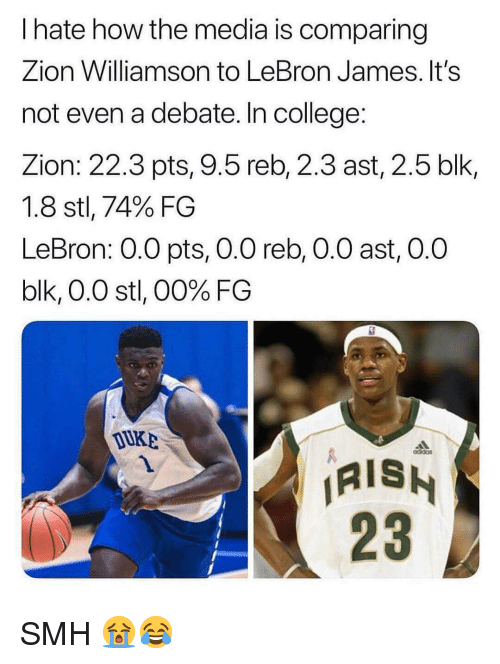 ais: I hate how the media is comparing  Zion Williamson to LeBron James. It's  not even a debate. In college:  Zion: 22.3 pts, 9.5 reb, 2.3 ast, 2.5 blk,  1.8 stl, 74% FG  LeBron: 0.O pts, 0.0 reb, O.0 ast, 0.0  blk, 0.0 stl, 00% FG  DuKB  AIS  23 SMH 😭😂