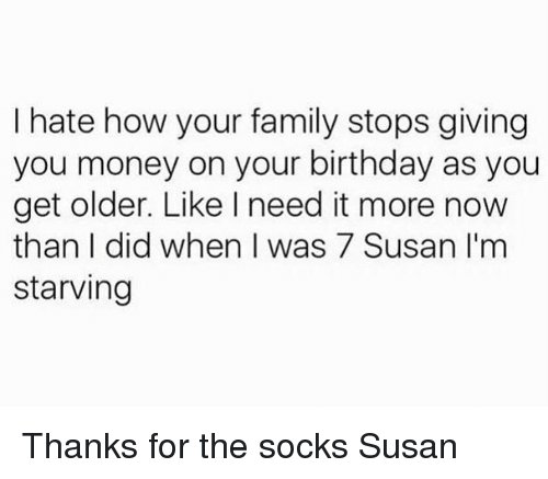 Birthday, Family, and Money: I hate how your family stops giving  you money on your birthday as you  get older. Like I need it more now  than did when was 7 Susan I'm  starving Thanks for the socks Susan