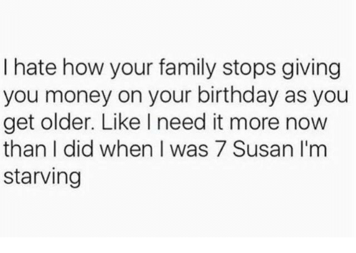Birthday, Family, and Money: I hate how your family stops giving  you money on your birthday as you  get older. Like I need it more now  than I did when was 7 Susan I'm  starving