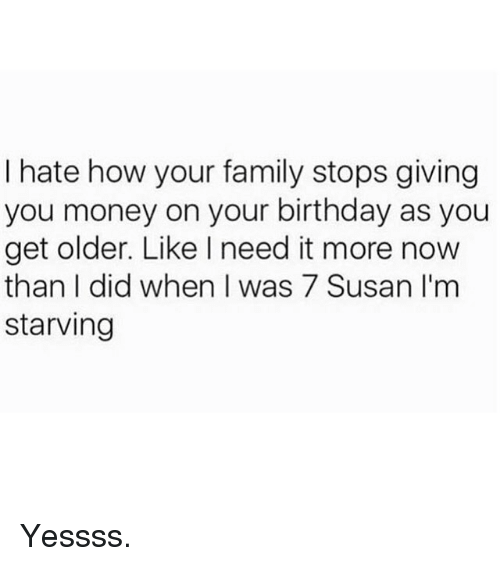 Birthday, Family, and Funny: I hate how your family stops giving  you money on your birthday as you  get older. Like I need it more now  than I did when I was 7 Susan I'm  starving Yessss.