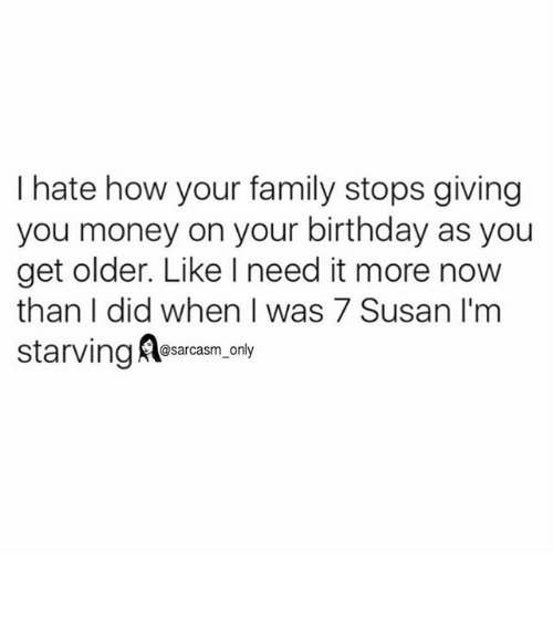 Birthday, Family, and Funny: I hate how your family stops giving  you money on your birthday as you  get older. Like need it more now  than I did when I was 7 Susan I'm  starving  @sarcasm only ⠀