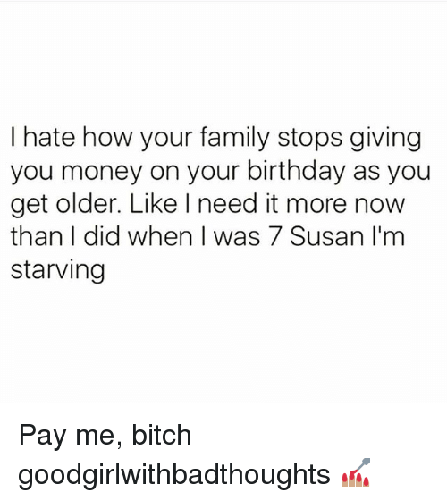 Birthday, Bitch, and Family: I hate how your family stops giving  you money on your birthday as you  get older. Like l need it more now  than I did when I was 7 Susan I'm  starving Pay me, bitch goodgirlwithbadthoughts 💅🏽