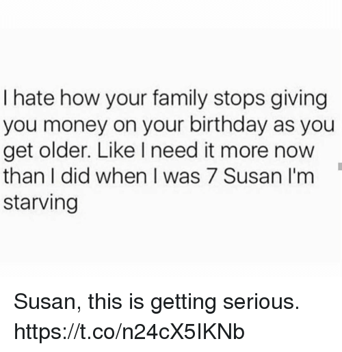 Birthday, Family, and Funny: I hate how your family stops giving  you money on your birthday as you  get older. Like I need it more now  than I did when I was 7 Susan I'm  starving Susan, this is getting serious. https://t.co/n24cX5IKNb