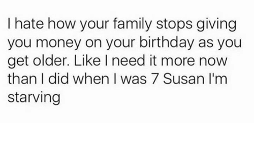 Birthday, Family, and Money: I hate how your family stops giving  you money on your birthday as you  get older. Like I need it more now  than I did when I was 7 Susan I'm  starving