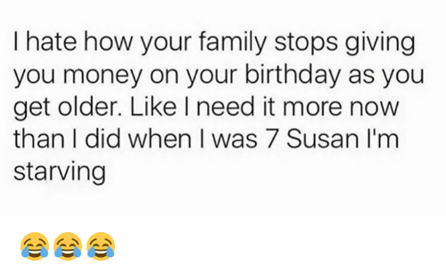 Birthday, Family, and Money: I hate how your family stops giving  you money on your birthday as you  get older. Like I need it more now  than I did when I was 7 Susan I'm  starving 😂😂😂