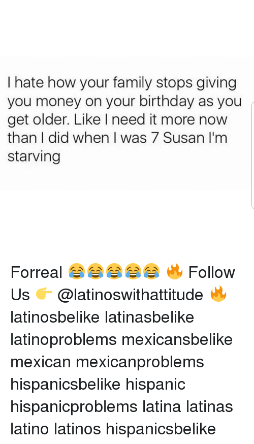Im Starving: I hate how your family stops giving  you money on your birthday as you  get older. Like I need it more now  than I did when I was 7 Susan I'm  starving Forreal 😂😂😂😂😂 🔥 Follow Us 👉 @latinoswithattitude 🔥 latinosbelike latinasbelike latinoproblems mexicansbelike mexican mexicanproblems hispanicsbelike hispanic hispanicproblems latina latinas latino latinos hispanicsbelike