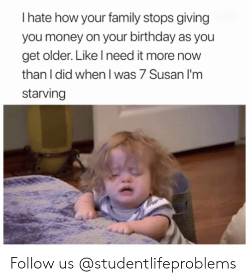 Im Starving: I hate how your family stops giving  you money on your birthday as you  get older. Like l need it more now  than I did when I was 7 Susan I'm  starving Follow us @studentlifeproblems