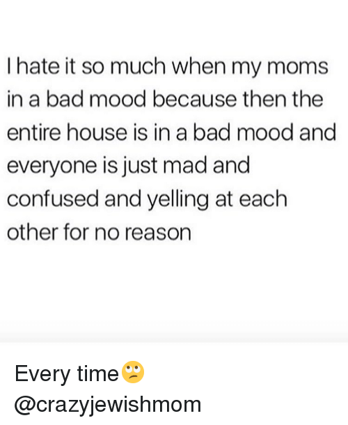 Bad, Confused, and Memes: I hate it so much when my moms  in a bad mood because then the  entire house is in a bad mood ang  everyone is just mad and  confused and yelling at each  other for no reason Every time🙄 @crazyjewishmom