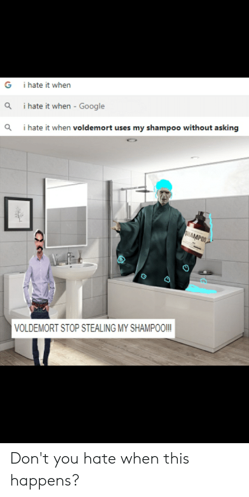 I Hate It When Voldemort Uses My Shampoo: i hate it when  G  i hate it when - Google  i hate it when voldemort uses my shampoo without asking  SHAMPOO  VOLDEMORT STOP STEALING MY SHAMPOO! Don't you hate when this happens?