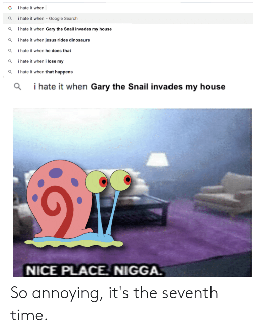 I Hate It When Google: i hate it when  G  i hate it when - Google Search  i hate it when Gary the Snail invades my house  i hate it when jesus rides dinosaurs  i hate it when he does that  i hate it when i lose my  i hate it when that happens  i hate it when Gary the Snail invades my house  NICE PLACE. NIGGA. So annoying, it's the seventh time.