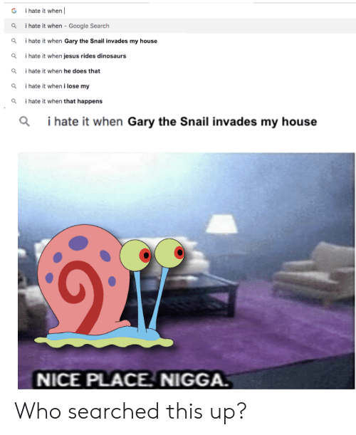 I Hate It When Google: i hate it when  G  i hate it when - Google Search  i hate it when Gary the Snail invades my house  i hate it when jesus rides dinosaurs  i hate it when he does that  i hate it when i lose my  i hate it when that happens  i hate it when Gary the Snail invades my house  NICE PLACE. NIGGA. Who searched this up?