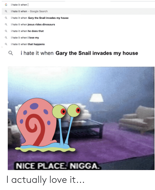 I Hate It When Google: i hate it when  G  i hate it when - Google Search  Q  i hate it when Gary the Snail invades my house  Q  i hate it when jesus rides dinosaurs  Q  i hate it when he does that  Q  i hate it when i lose my  i hate it when that happens  i hate it when Gary the Snail invades my house  NICE PLACE. NIGGA. I actually love it...