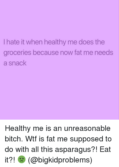 Asparagus: I hate it when healthy me does the  groceries because now fat me needs  a snack Healthy me is an unreasonable bitch. Wtf is fat me supposed to do with all this asparagus?! Eat it?! 🤢 (@bigkidproblems)