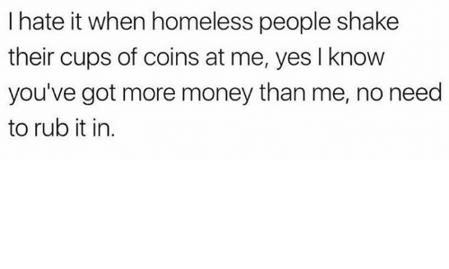 Homeless, Money, and Humans of Tumblr: I hate it when homeless people shake  their cups of coins at me, yes I know  you've got more money than me, no need  to rub it in.