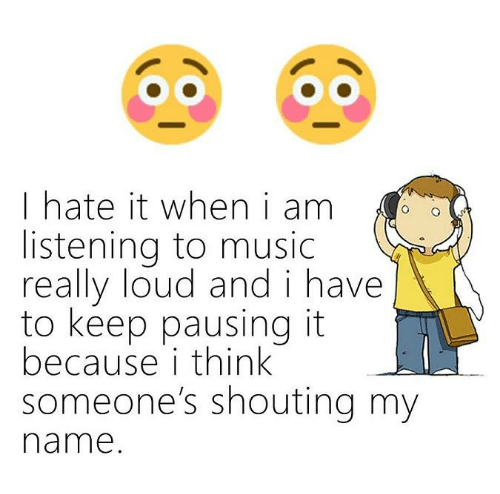 I Hate It When I: I hate it when i am  listening to music  really loud and i have  to keep pausing it  because i think  someone's shouting my  name.