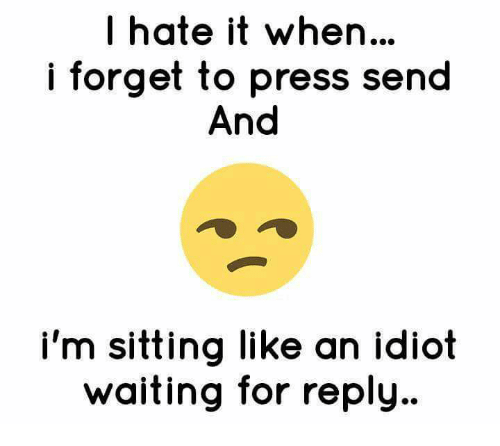 I Hate It When I: I hate it when...  i forget to press send  And  i'm sitting like an idiot  waiting for reply.