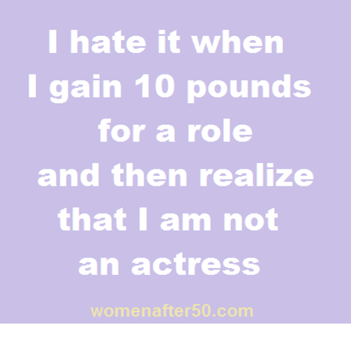 I Hate It When I: I hate it when  I gain 10 pounds  for a role  and then realize  that I am not  an actress  menafter50.com