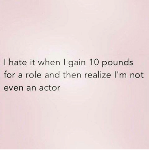 I Hate It When I: I hate it when I gain 10 pounds  for a role and then realize I'm not  even an actor
