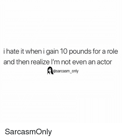 I Hate It When I: i hate it when i gain 10 pounds for a role  and then realize l'm not even an actor  @sarcasm_only SarcasmOnly