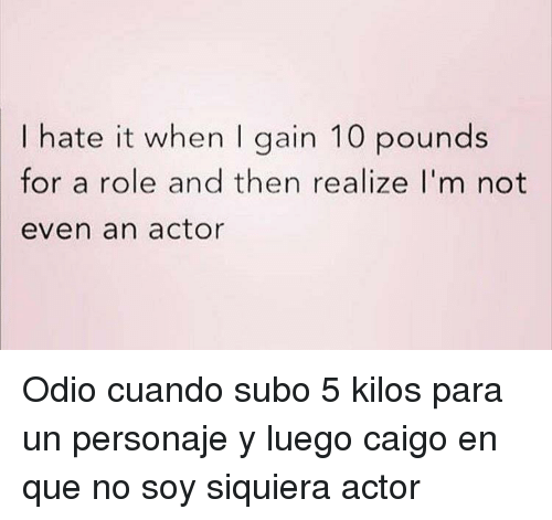 I Hate It When I: I hate it when I gain 10 pounds  for a role and then realize I'm not  even an actor <p>Odio cuando subo 5 kilos para un personaje y luego caigo en que no soy siquiera actor</p>