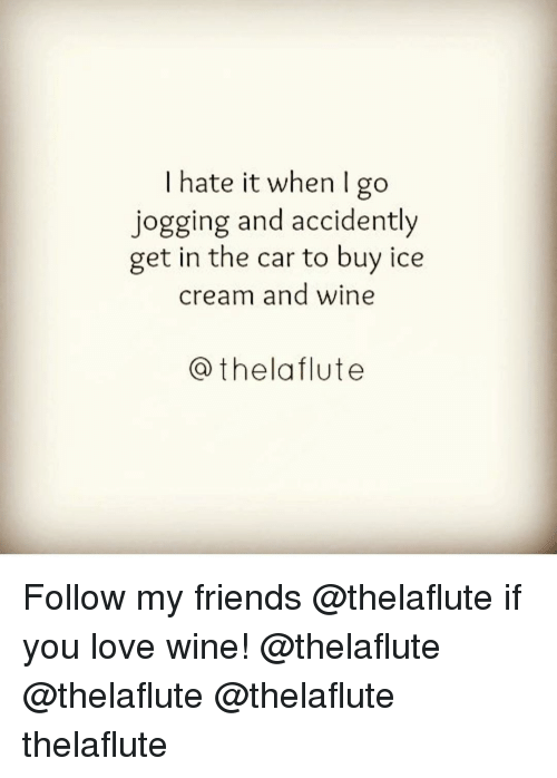 I Hate It When I: I hate it when I go  jogging and accidently  get in the car to buy ice  cream and wine  Cathelaflute Follow my friends @thelaflute if you love wine! @thelaflute @thelaflute @thelaflute thelaflute
